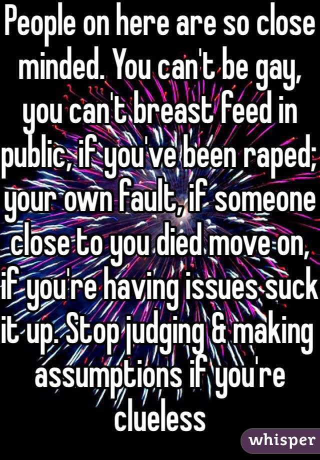 People on here are so close minded. You can't be gay, you can't breast feed in public, if you've been raped; your own fault, if someone close to you died move on, if you're having issues suck it up. Stop judging & making assumptions if you're clueless
