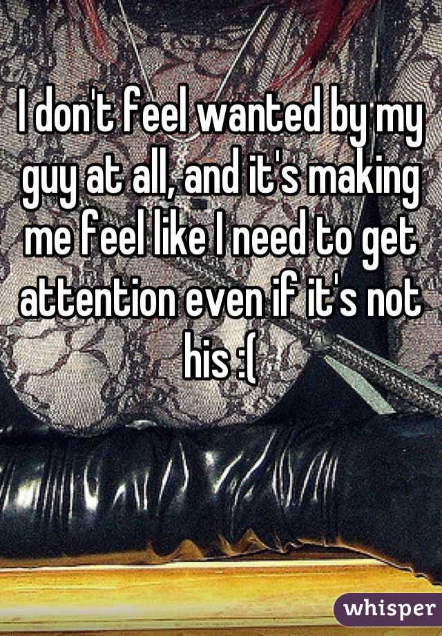 I don't feel wanted by my guy at all, and it's making me feel like I need to get attention even if it's not his :(