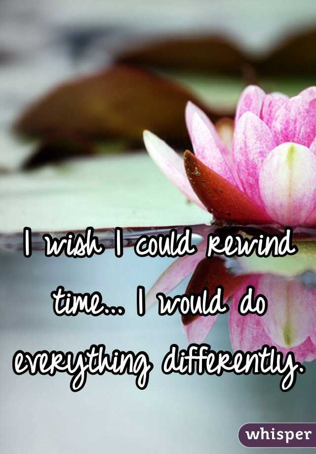 I wish I could rewind time... I would do everything differently.