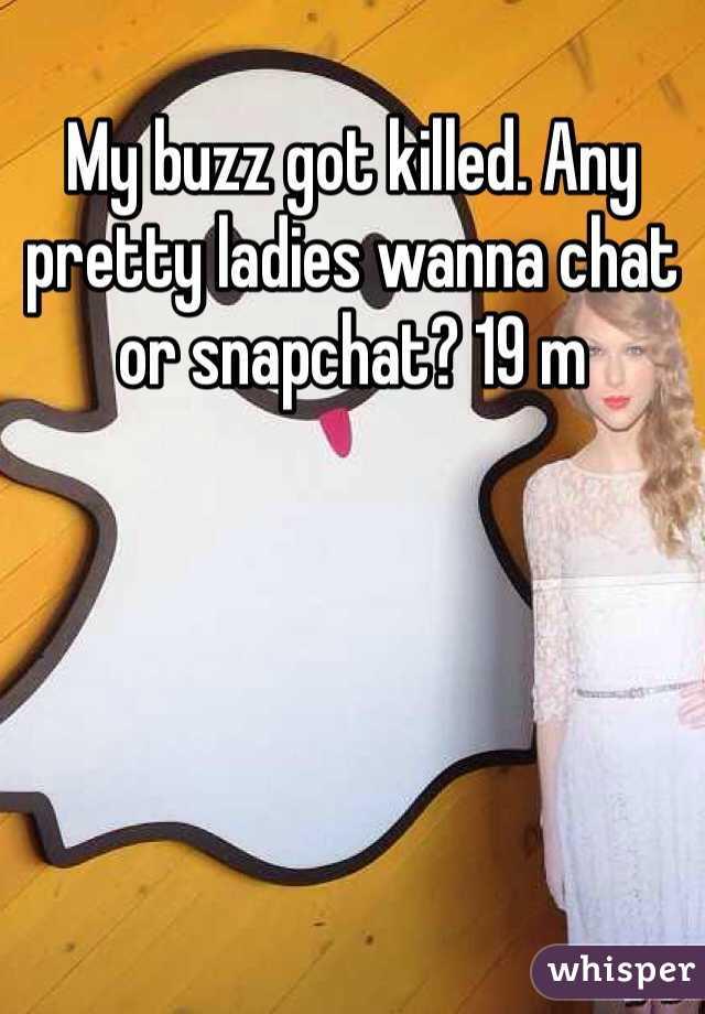 My buzz got killed. Any pretty ladies wanna chat or snapchat? 19 m