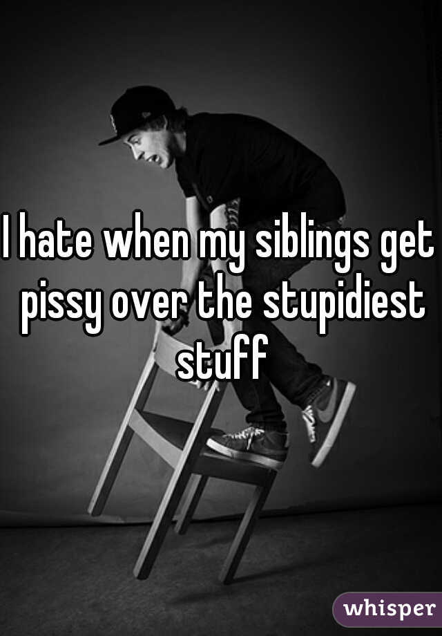 I hate when my siblings get pissy over the stupidiest stuff