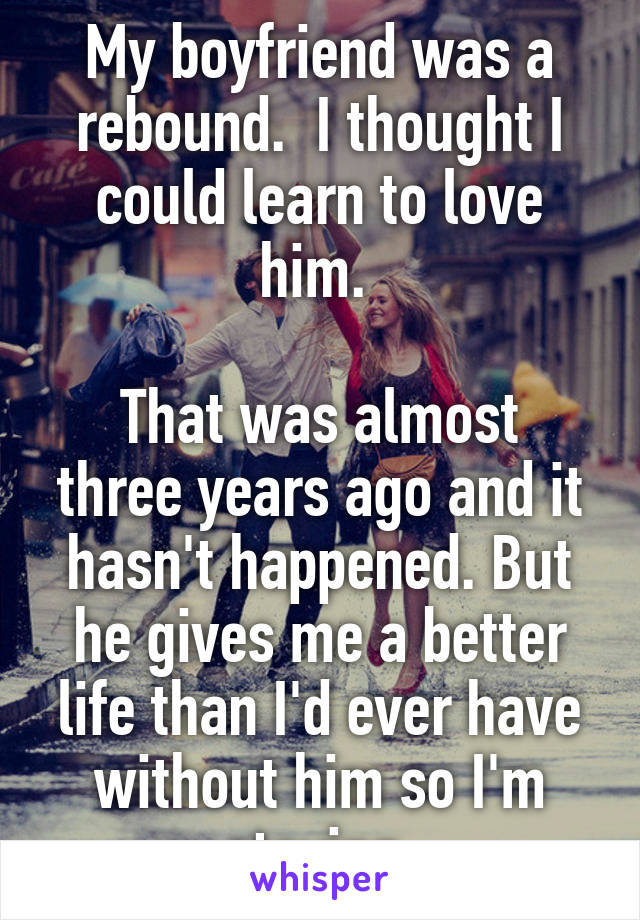 My boyfriend was a rebound.  I thought I could learn to love him.   That was almost three years ago and it hasn't happened. But he gives me a better life than I'd ever have without him so I'm staying.