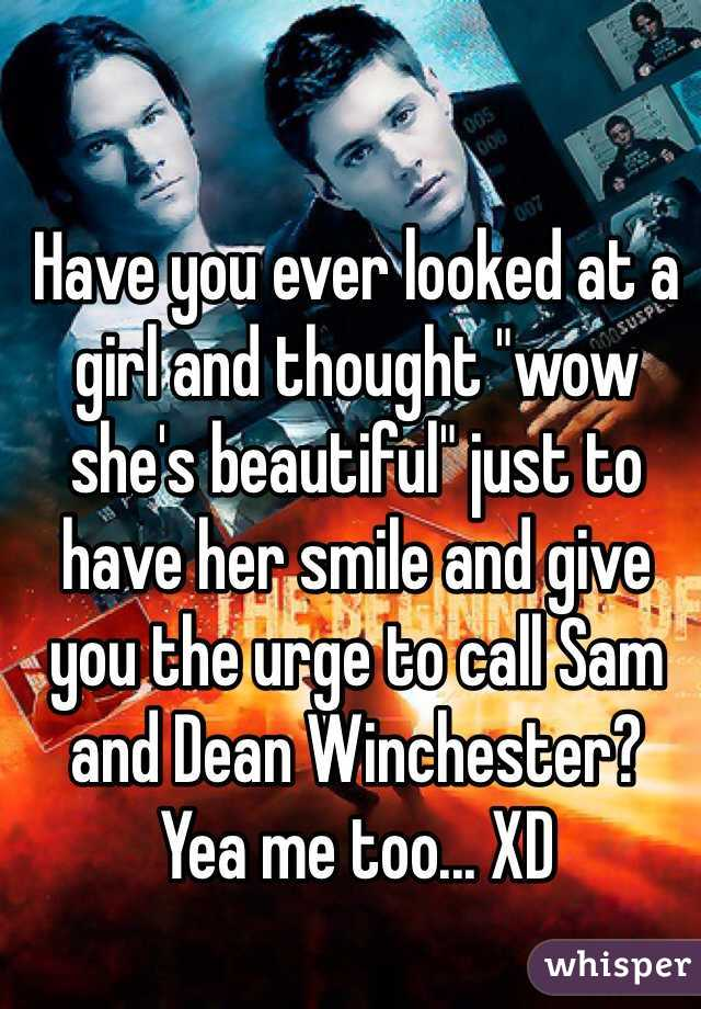 """Have you ever looked at a girl and thought """"wow she's beautiful"""" just to have her smile and give you the urge to call Sam and Dean Winchester?  Yea me too... XD"""