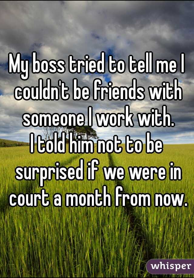 My boss tried to tell me I couldn't be friends with someone I work with. I told him not to be surprised if we were in court a month from now.