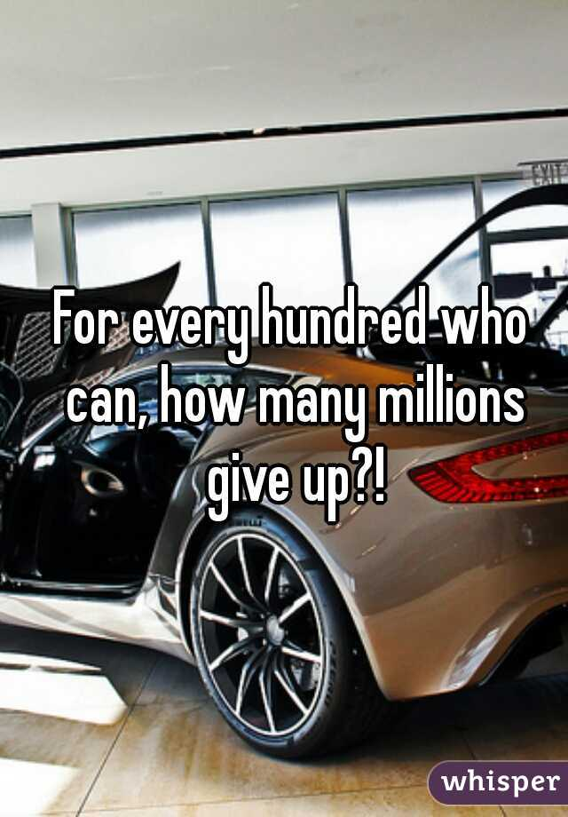 For every hundred who can, how many millions give up?!