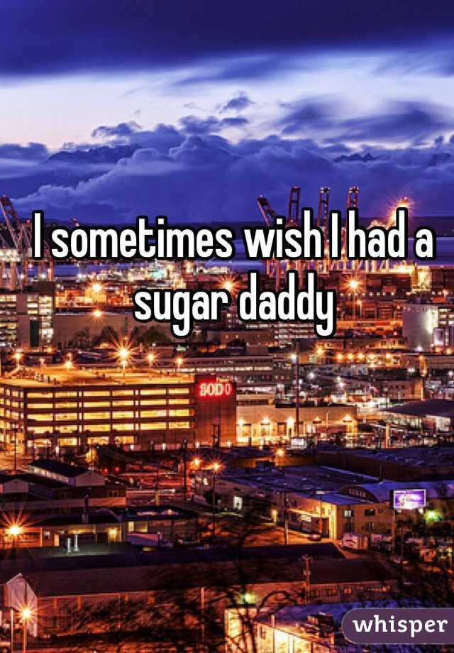 I sometimes wish I had a sugar daddy