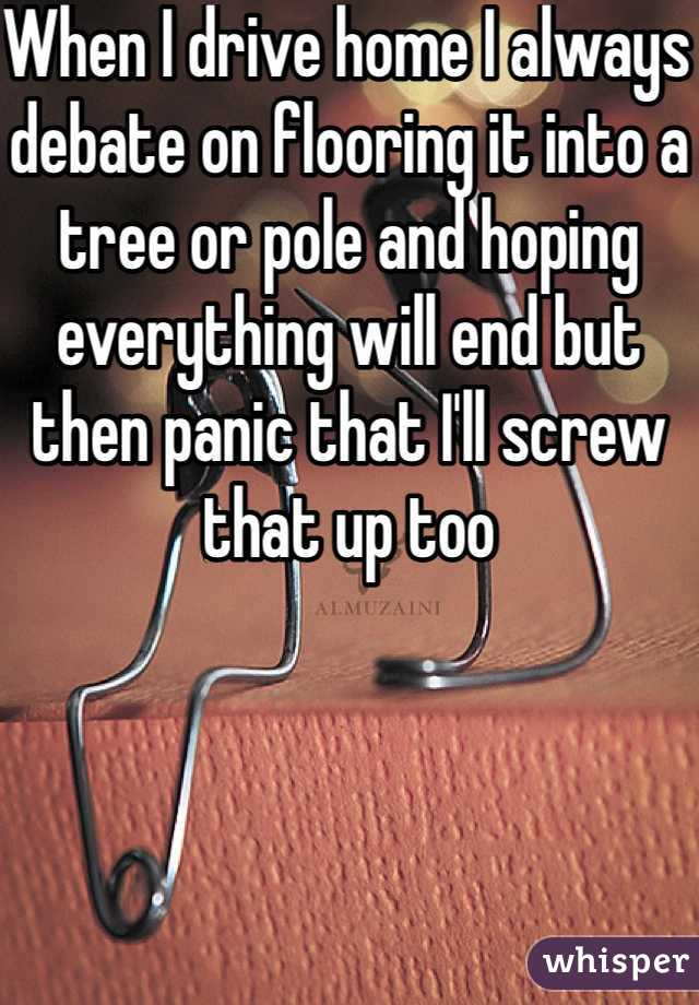 When I drive home I always debate on flooring it into a tree or pole and hoping everything will end but then panic that I'll screw that up too