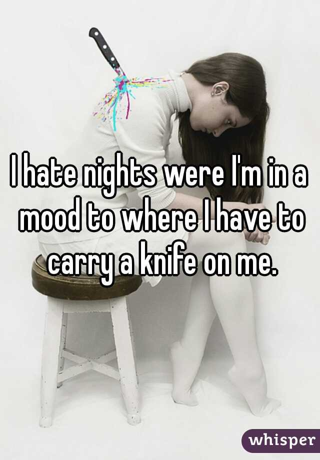 I hate nights were I'm in a mood to where I have to carry a knife on me.