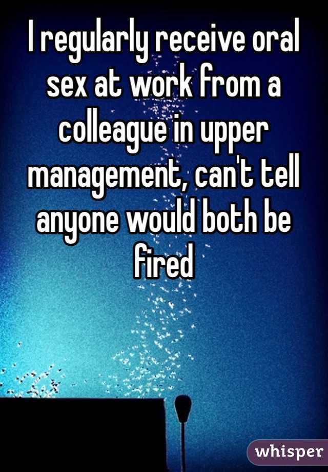I regularly receive oral sex at work from a colleague in upper management, can't tell anyone would both be fired