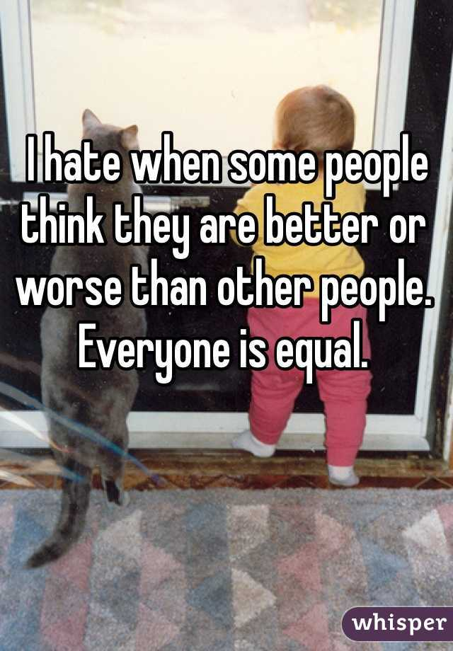 I hate when some people think they are better or worse than other people. Everyone is equal.