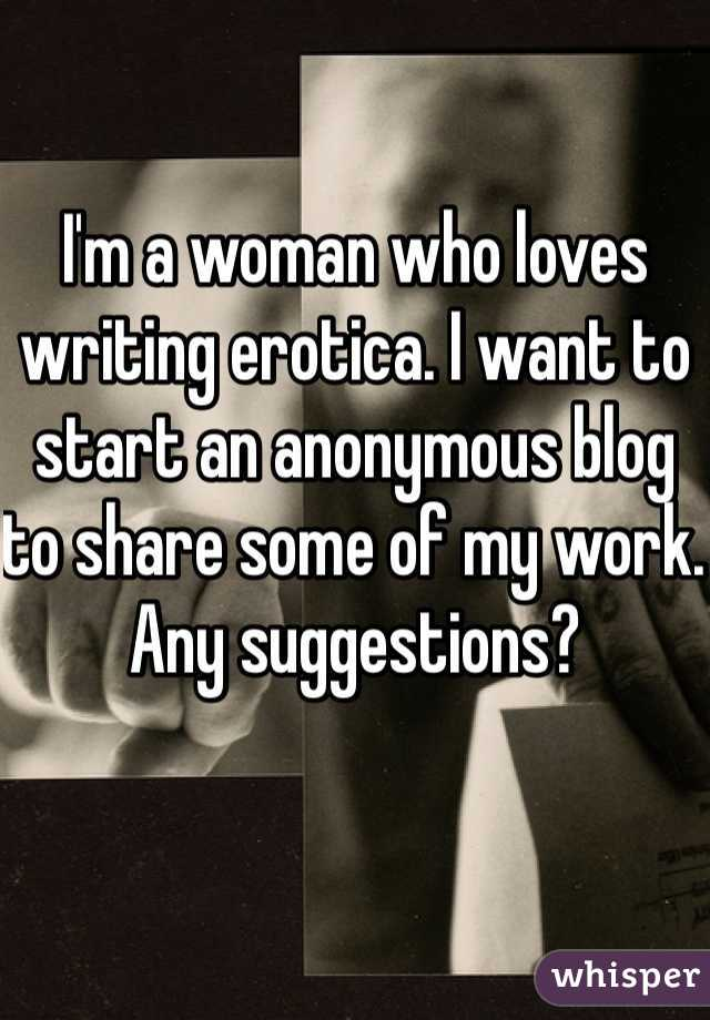 I'm a woman who loves writing erotica. I want to start an anonymous blog to share some of my work. Any suggestions?