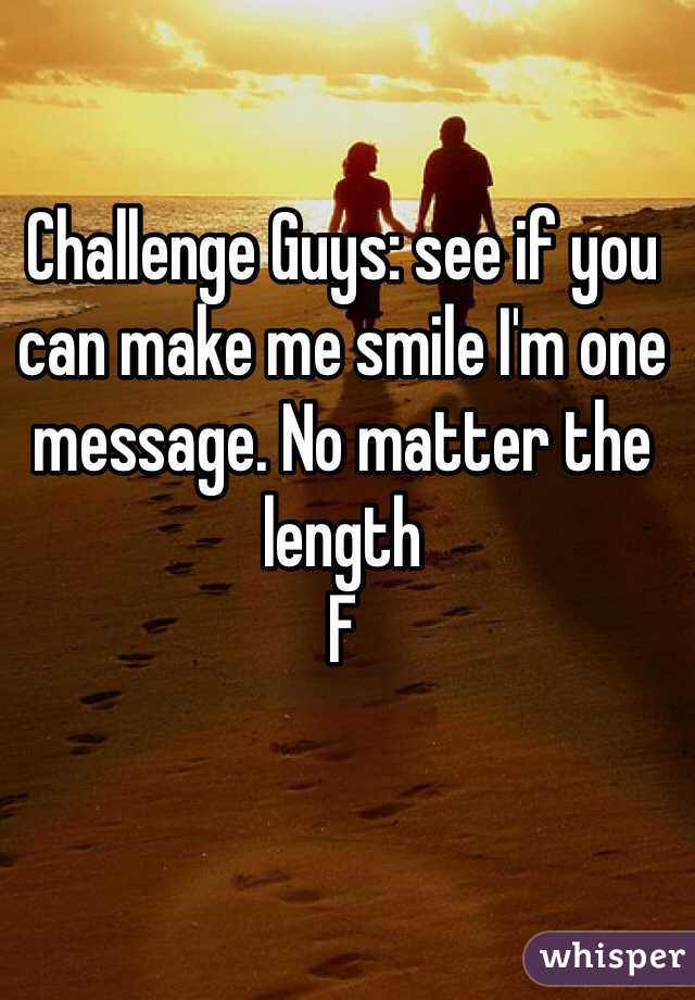 Challenge Guys: see if you can make me smile I'm one message. No matter the length  F