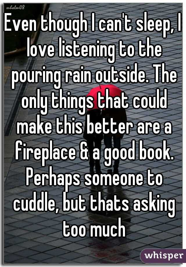 Even though I can't sleep, I love listening to the pouring rain outside. The only things that could make this better are a fireplace & a good book. Perhaps someone to cuddle, but thats asking too much