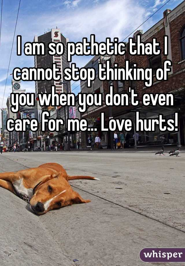 I am so pathetic that I cannot stop thinking of you when you don't even care for me... Love hurts!