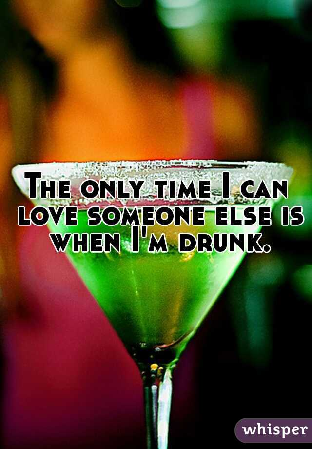 The only time I can love someone else is when I'm drunk.