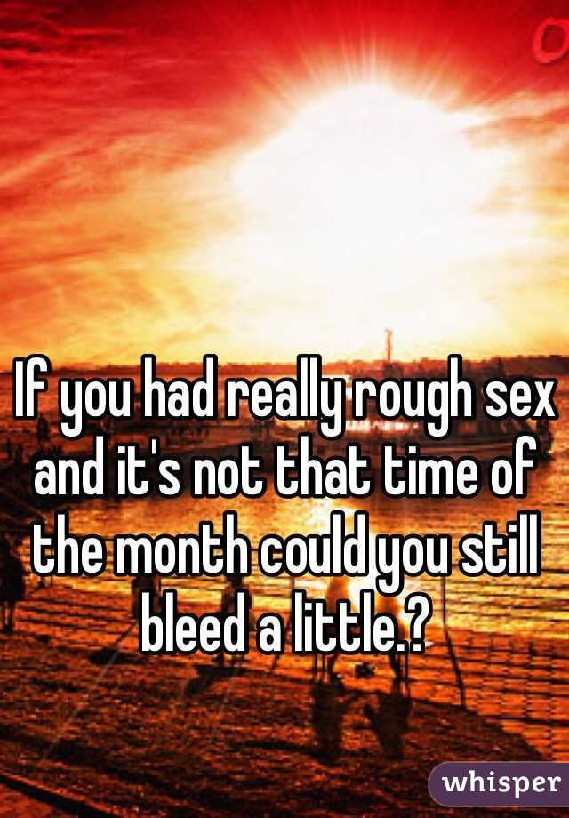 If you had really rough sex and it's not that time of the month could you still bleed a little.?