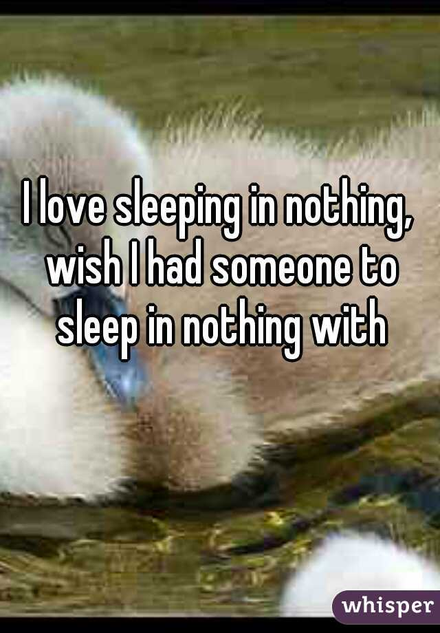 I love sleeping in nothing, wish I had someone to sleep in nothing with