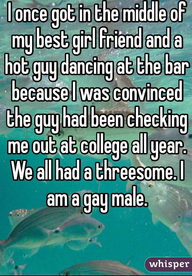 I once got in the middle of my best girl friend and a hot guy dancing at the bar because I was convinced the guy had been checking me out at college all year. We all had a threesome. I am a gay male.