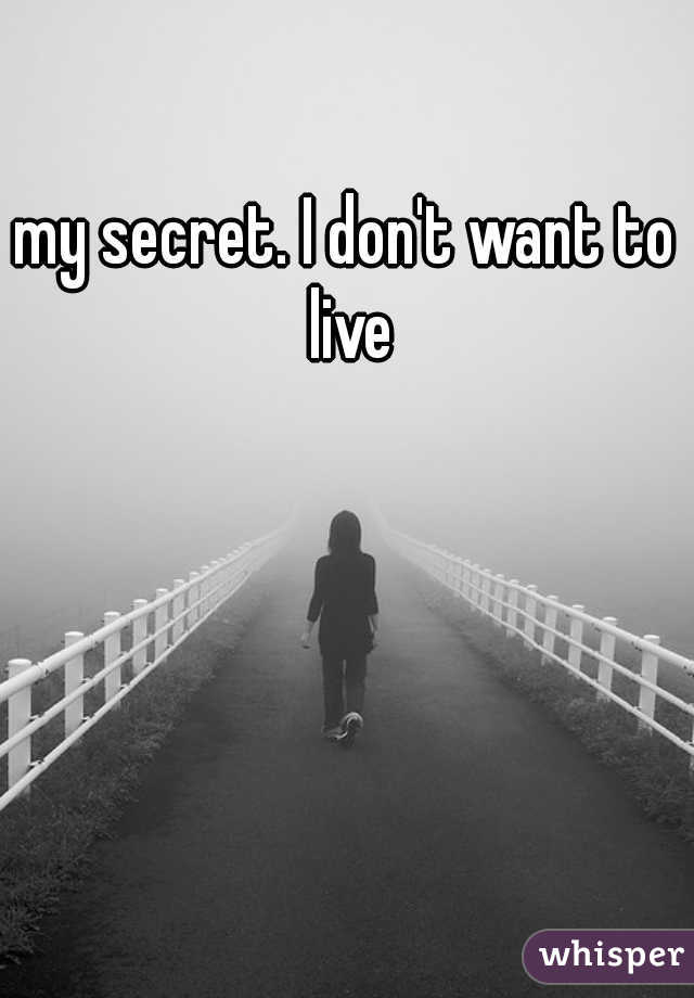 my secret. I don't want to live