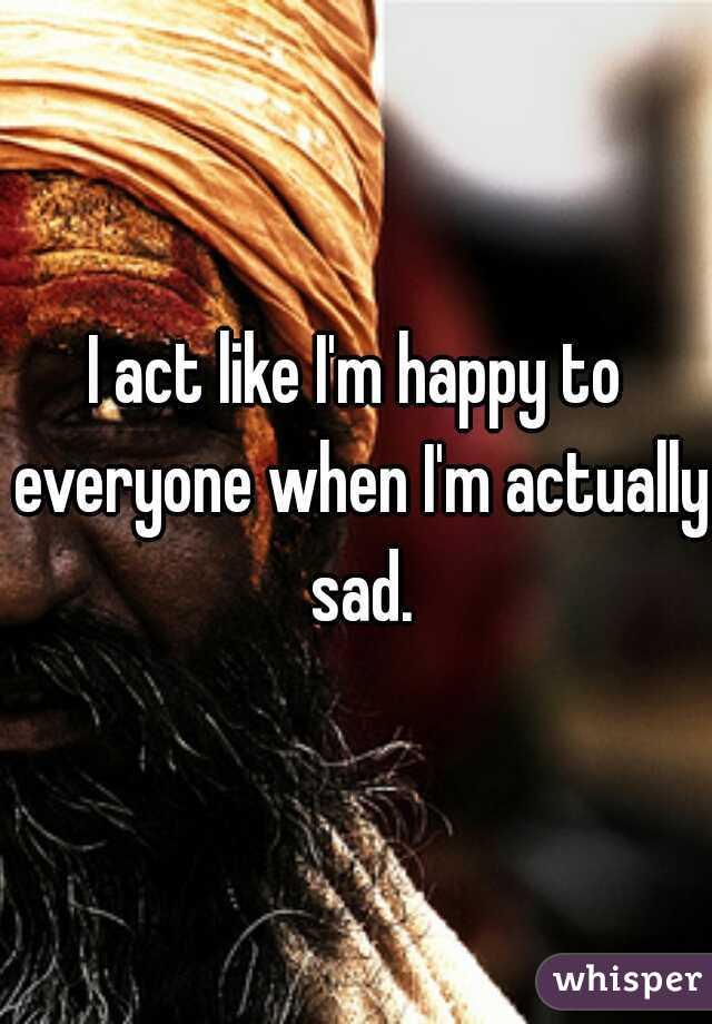 I act like I'm happy to everyone when I'm actually sad.