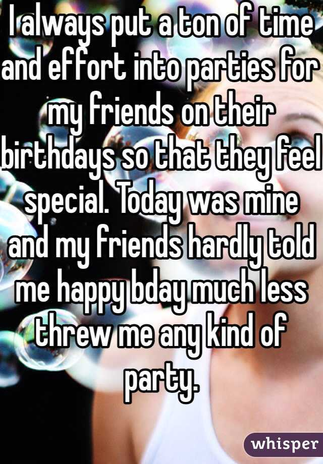 I always put a ton of time and effort into parties for my friends on their birthdays so that they feel special. Today was mine and my friends hardly told me happy bday much less threw me any kind of party.