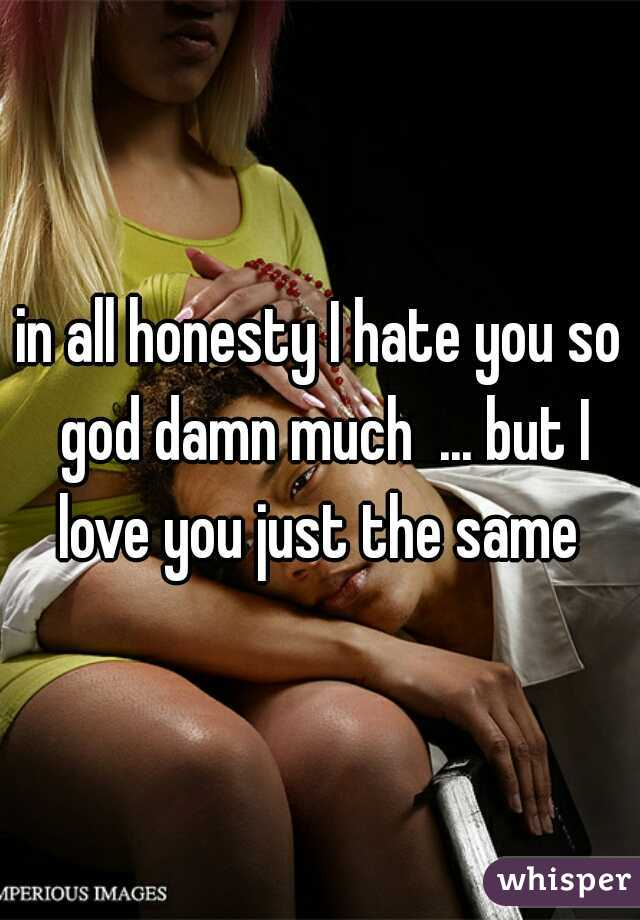 in all honesty I hate you so god damn much  ... but I love you just the same