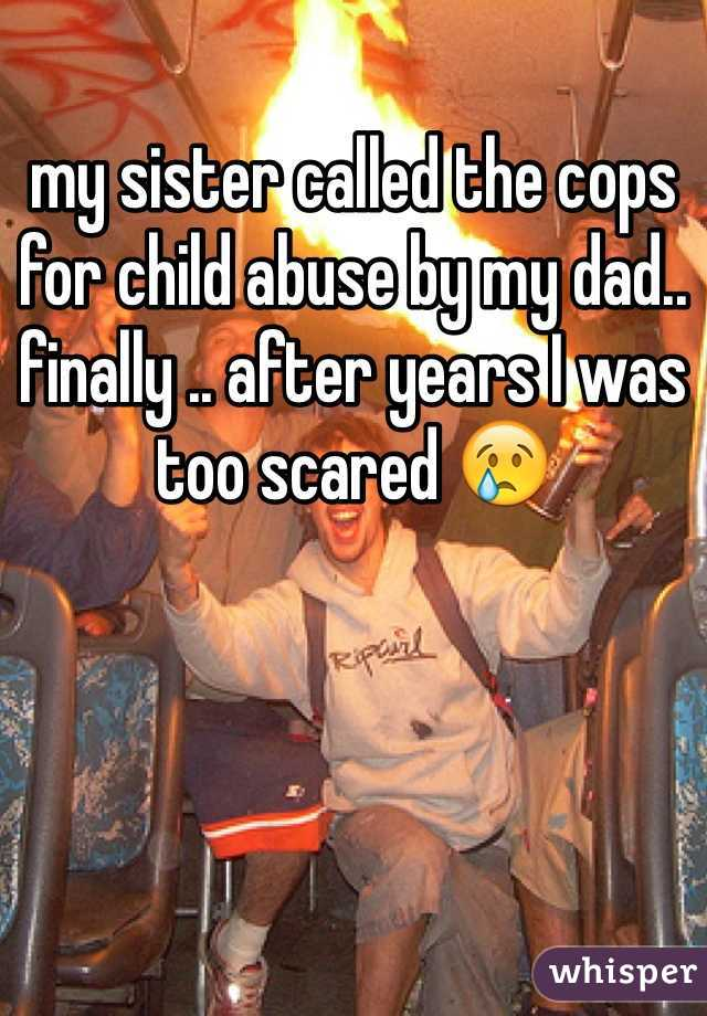 my sister called the cops for child abuse by my dad.. finally .. after years I was too scared 😢