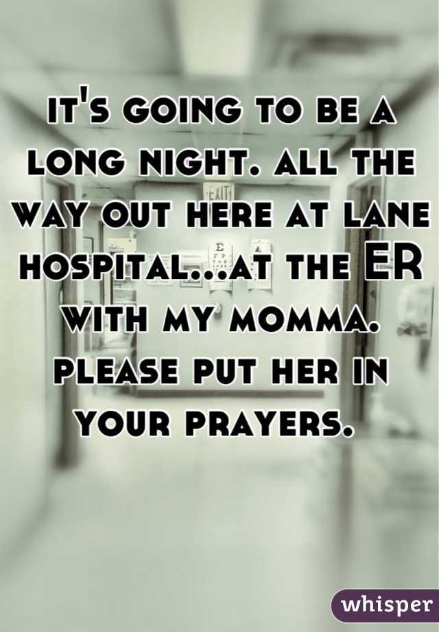 it's going to be a long night. all the way out here at lane hospital...at the ER with my momma. please put her in your prayers.