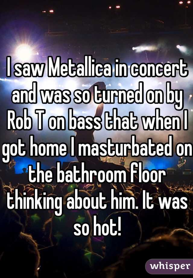 I saw Metallica in concert and was so turned on by Rob T on bass that when I got home I masturbated on the bathroom floor thinking about him. It was so hot!