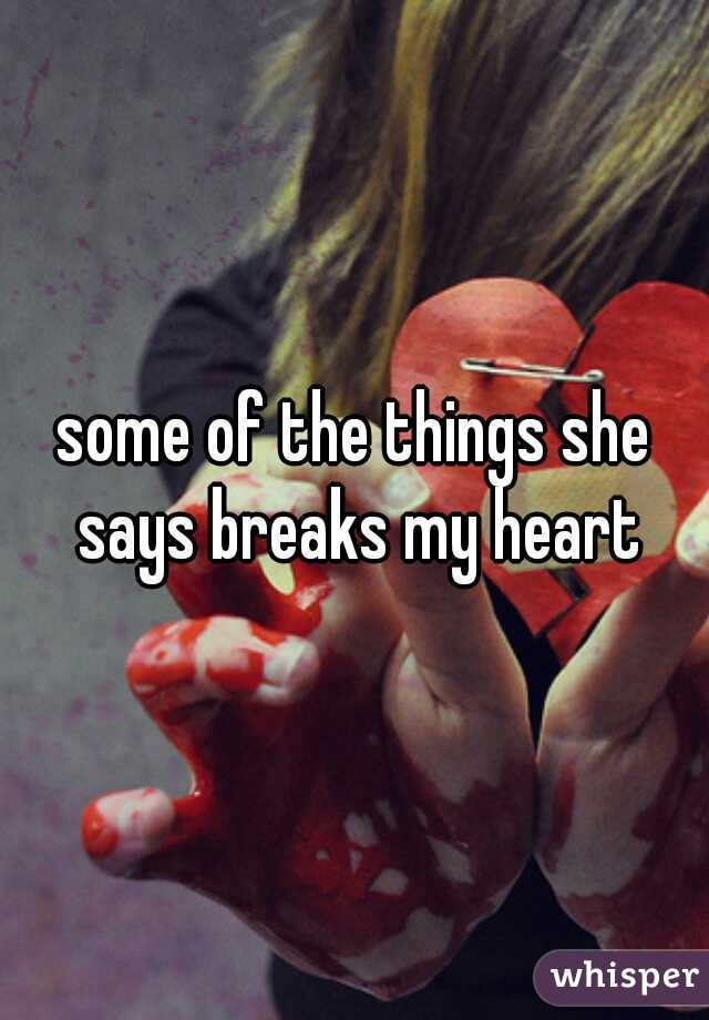 some of the things she says breaks my heart