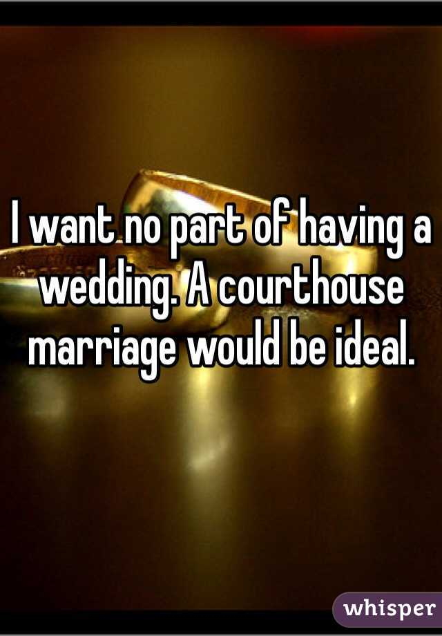I want no part of having a wedding. A courthouse marriage would be ideal.