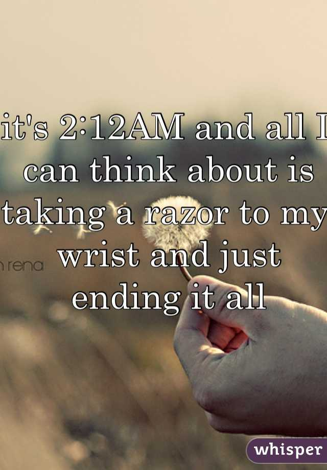 it's 2:12AM and all I can think about is taking a razor to my wrist and just ending it all