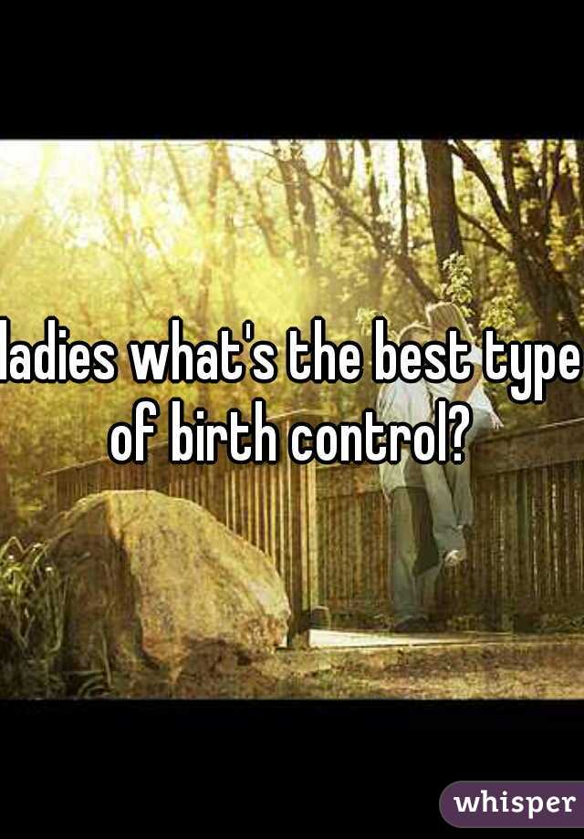 ladies what's the best type of birth control?