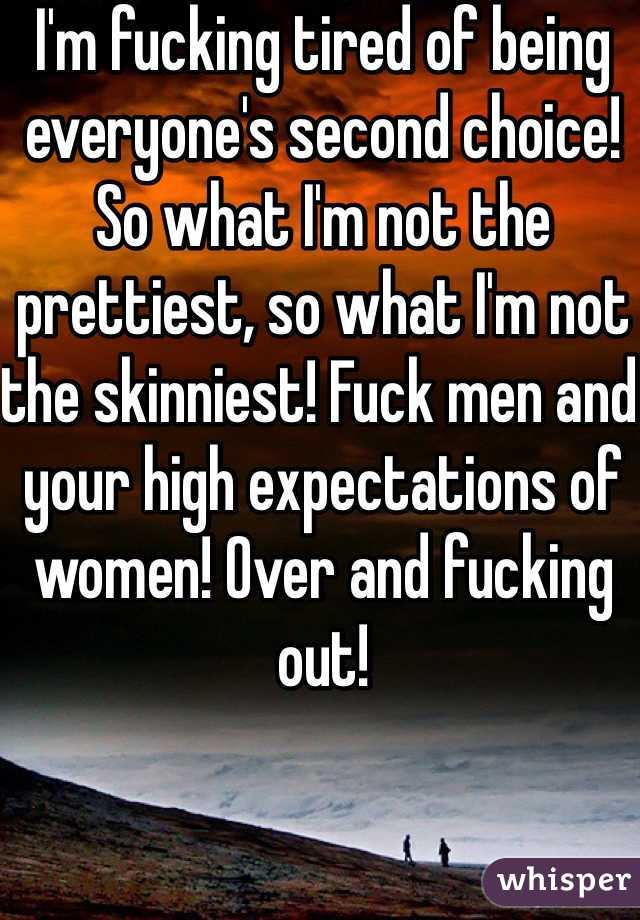 I'm fucking tired of being everyone's second choice! So what I'm not the prettiest, so what I'm not the skinniest! Fuck men and your high expectations of women! Over and fucking out!
