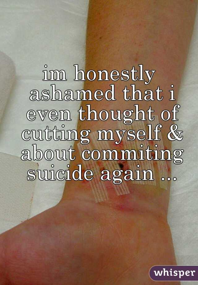 im honestly ashamed that i even thought of cutting myself & about commiting suicide again ...