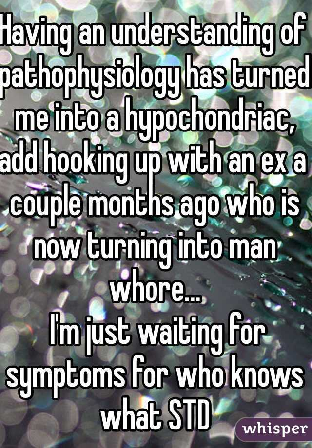 Having an understanding of pathophysiology has turned me into a hypochondriac, add hooking up with an ex a couple months ago who is now turning into man whore...  I'm just waiting for symptoms for who knows what STD