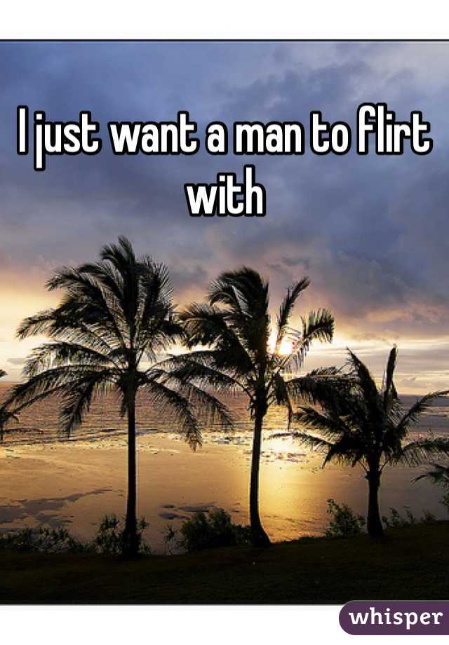 I just want a man to flirt with