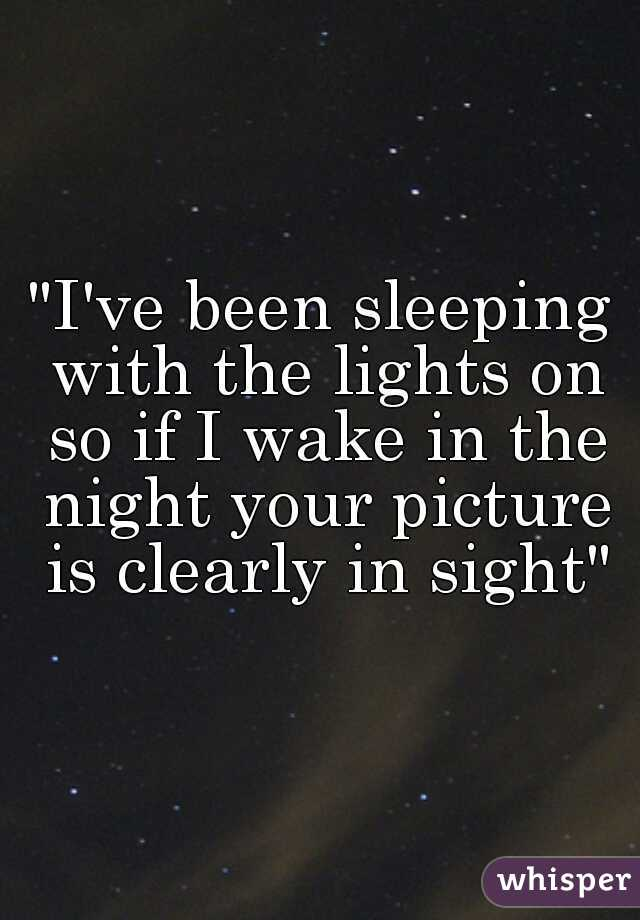 """""""I've been sleeping with the lights on so if I wake in the night your picture is clearly in sight"""""""