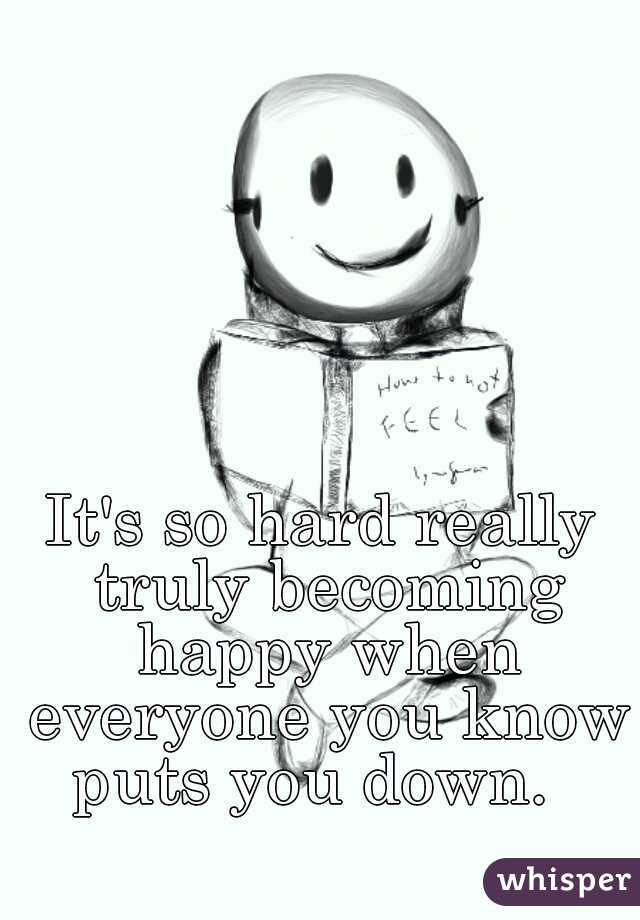 It's so hard really truly becoming happy when everyone you know puts you down.