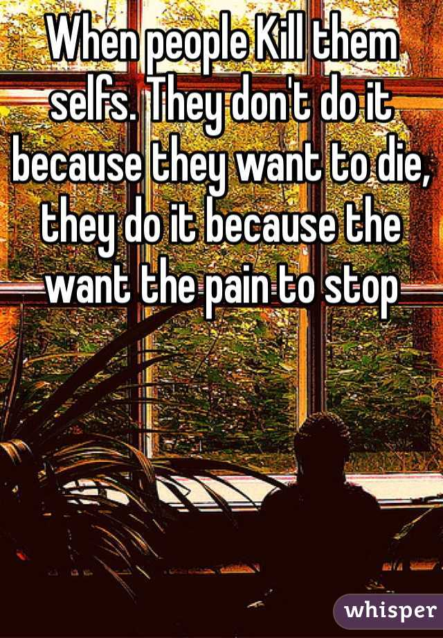 When people Kill them selfs. They don't do it because they want to die, they do it because the want the pain to stop