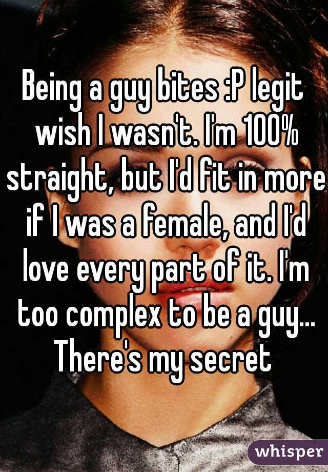 Being a guy bites :P legit wish I wasn't. I'm 100% straight, but I'd fit in more if I was a female, and I'd love every part of it. I'm too complex to be a guy... There's my secret