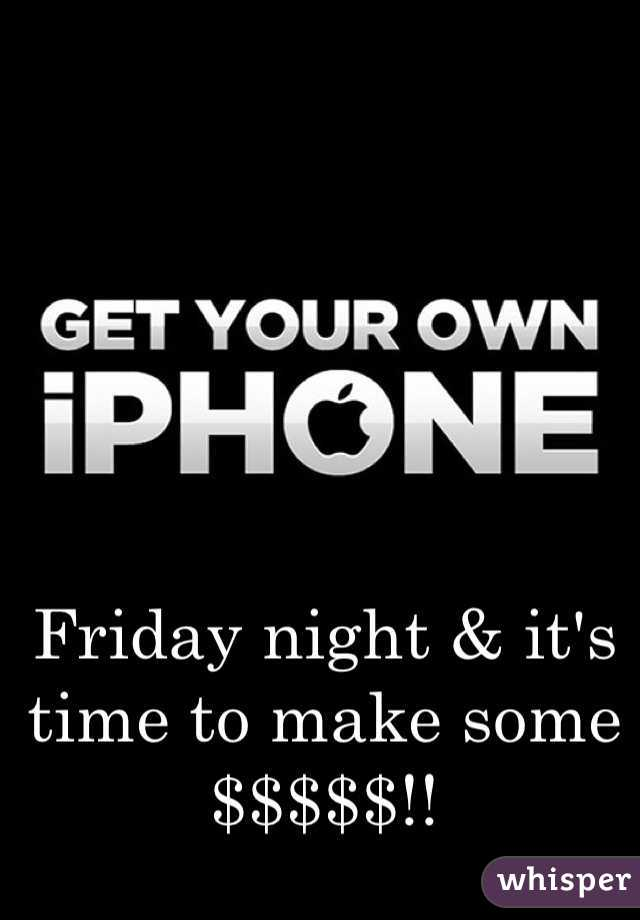 Friday night & it's time to make some $$$$$!!