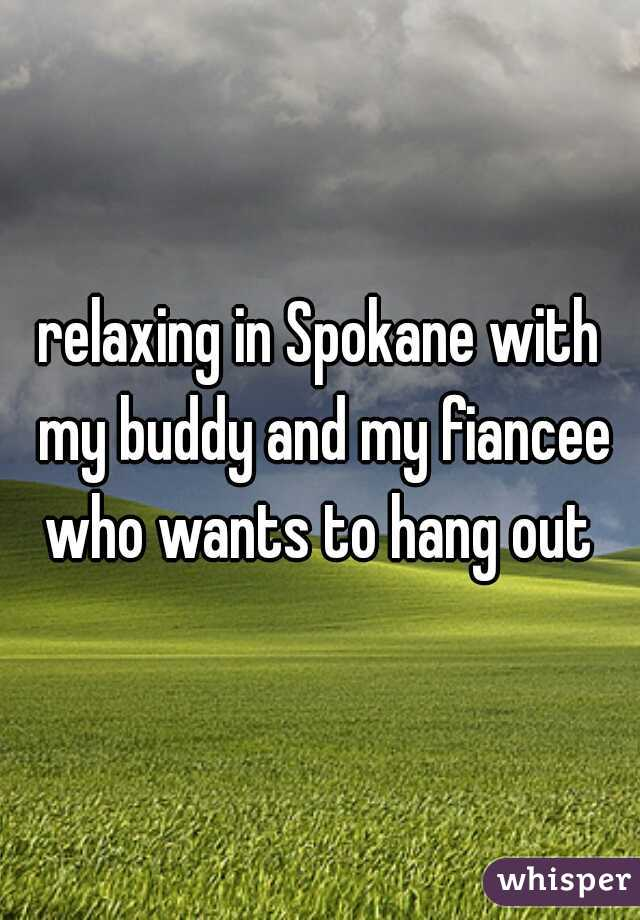 relaxing in Spokane with my buddy and my fiancee who wants to hang out
