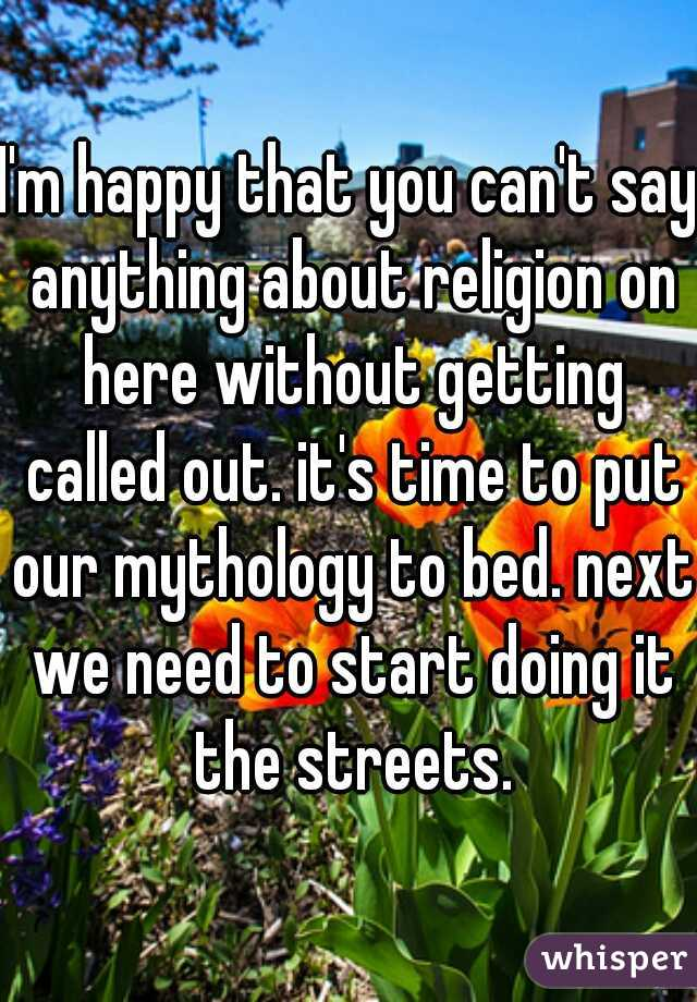 I'm happy that you can't say anything about religion on here without getting called out. it's time to put our mythology to bed. next we need to start doing it the streets.