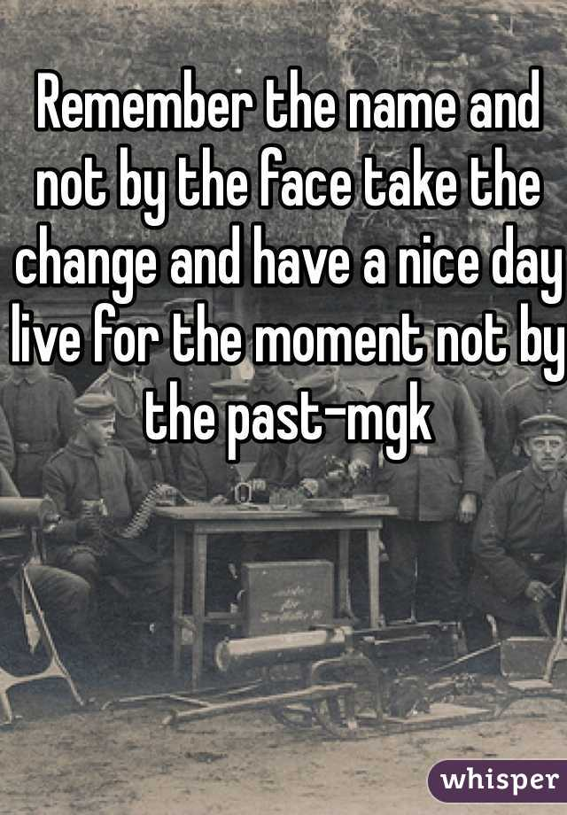 Remember the name and not by the face take the change and have a nice day live for the moment not by the past-mgk