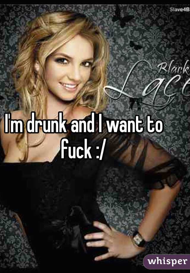 I'm drunk and I want to fuck :/