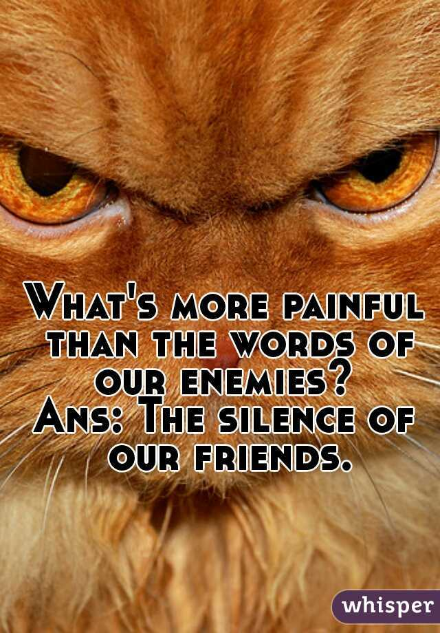 What's more painful than the words of our enemies?   Ans: The silence of our friends.