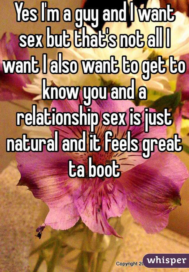 Yes I'm a guy and I want sex but that's not all I want I also want to get to know you and a relationship sex is just natural and it feels great ta boot