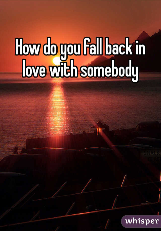 How do you fall back in love with somebody