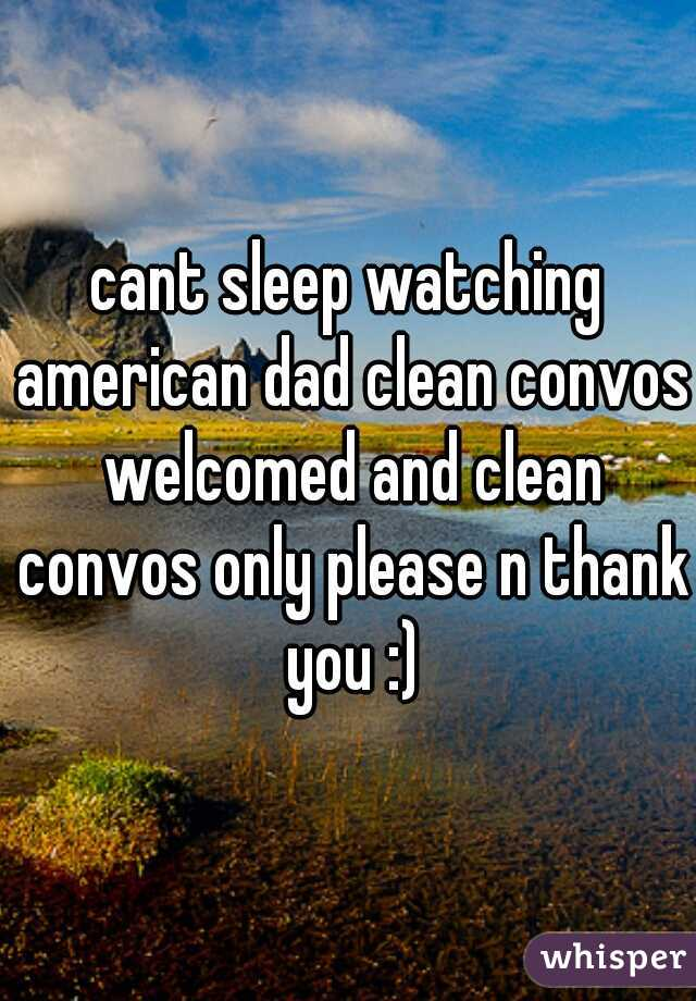cant sleep watching american dad clean convos welcomed and clean convos only please n thank you :)